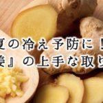 夏の冷え予防に!生姜の上手な取り入れ方